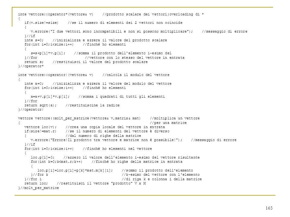 165 inte vettore::operator*(vettore& v) //prodotto scalare dei vettori;overloading di * { if(v.size!=size) //se il numero di elementi dei 2 vettori no