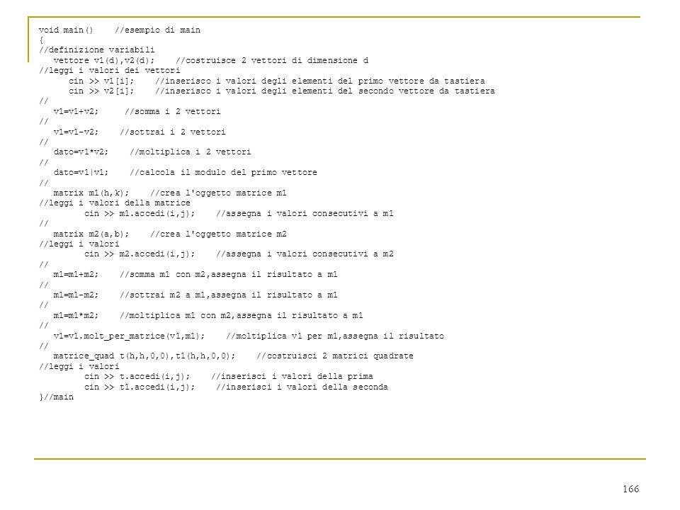 166 void main() //esempio di main { //definizione variabili vettore v1(d),v2(d); //costruisce 2 vettori di dimensione d //leggi i valori dei vettori c