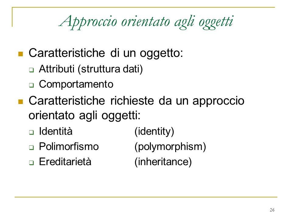 26 Approccio orientato agli oggetti Caratteristiche di un oggetto: Attributi (struttura dati) Comportamento Caratteristiche richieste da un approccio