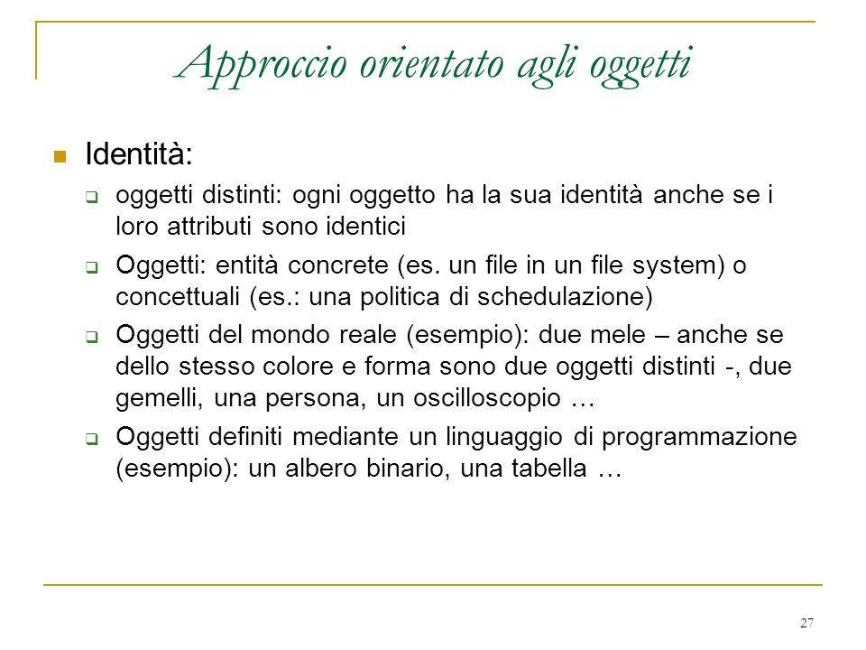 27 Approccio orientato agli oggetti Identità: oggetti distinti: ogni oggetto ha la sua identità anche se i loro attributi sono identici Oggetti: entit