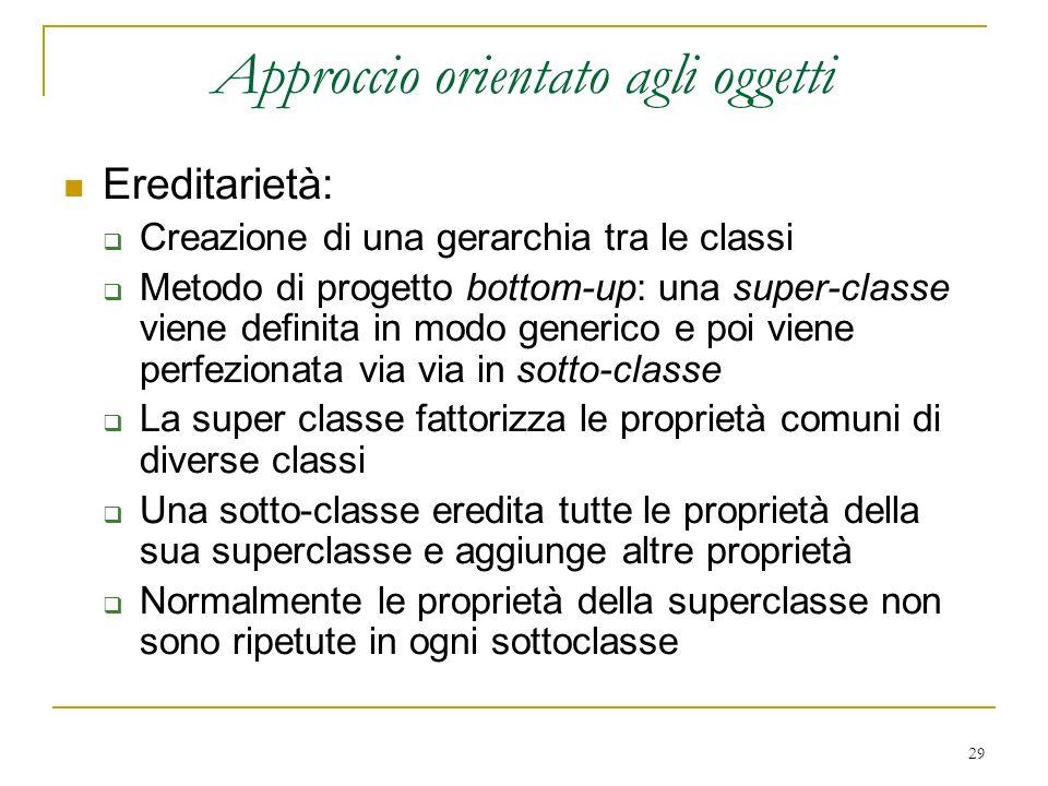 29 Approccio orientato agli oggetti Ereditarietà: Creazione di una gerarchia tra le classi Metodo di progetto bottom-up: una super-classe viene defini