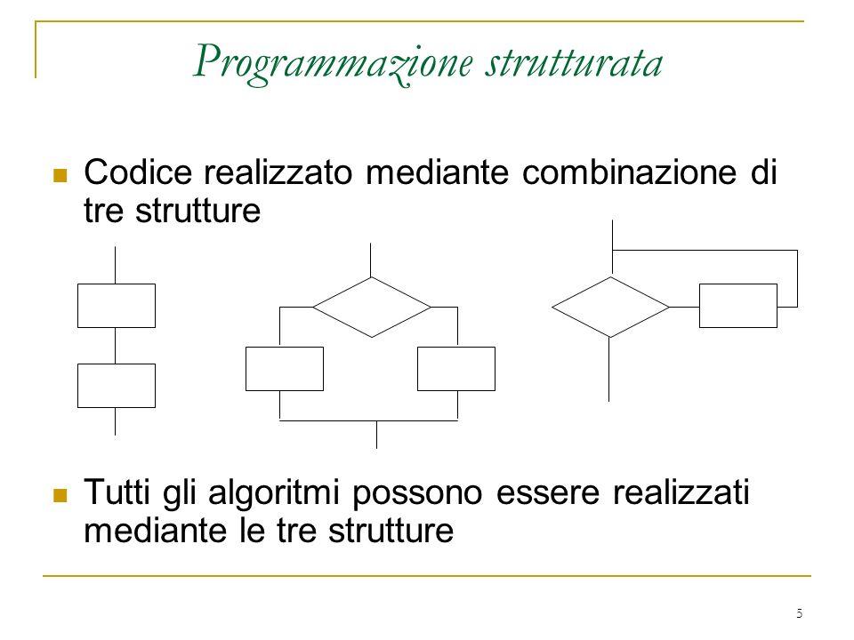 5 Programmazione strutturata Codice realizzato mediante combinazione di tre strutture Tutti gli algoritmi possono essere realizzati mediante le tre st