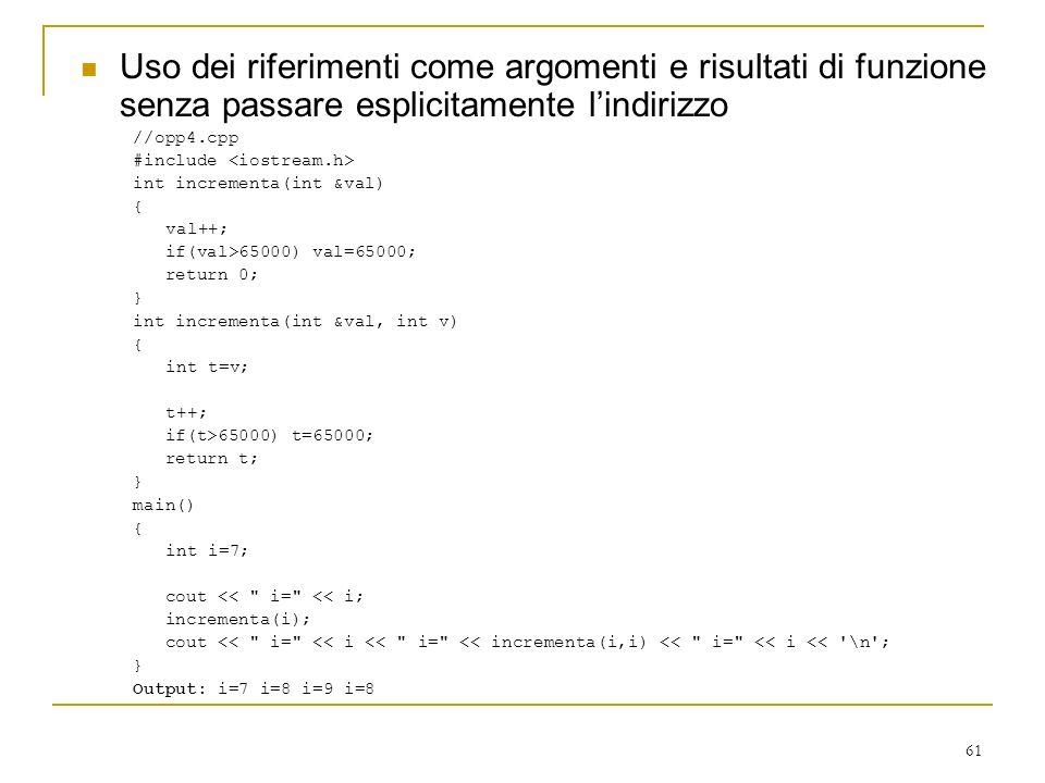 61 Uso dei riferimenti come argomenti e risultati di funzione senza passare esplicitamente lindirizzo //opp4.cpp #include int incrementa(int &val) { v