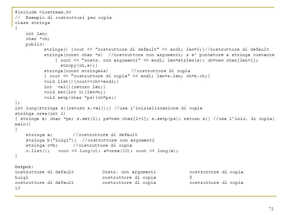 73 #include //Esempio di costruttori per copia class stringa { int len; char *ch; public: stringa() {cout <<