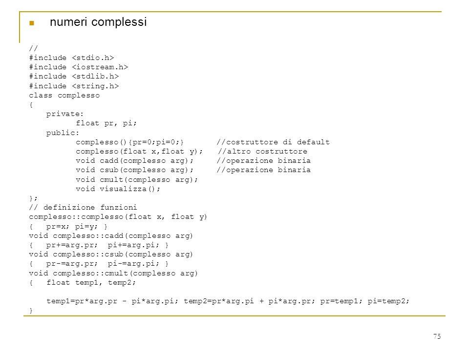 75 numeri complessi // #include class complesso { private: float pr, pi; public: complesso(){pr=0;pi=0;}//costruttore di default complesso(float x,flo