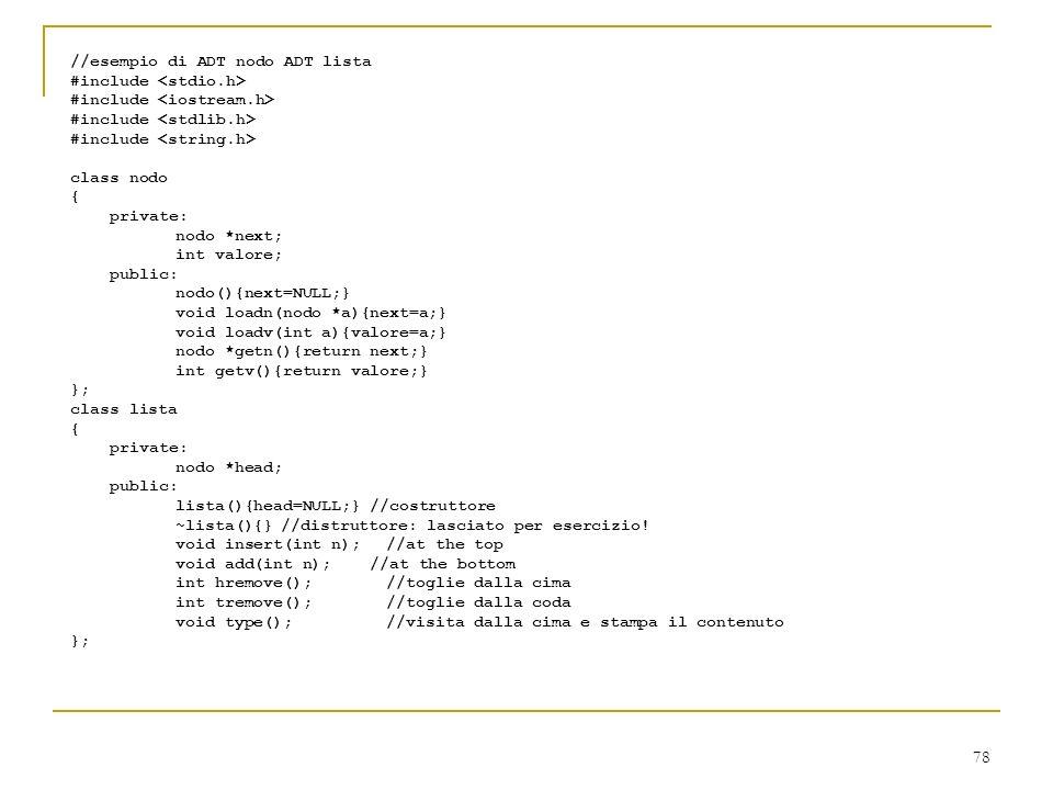 78 //esempio di ADT nodo ADT lista #include class nodo { private: nodo *next; int valore; public: nodo(){next=NULL;} void loadn(nodo *a){next=a;} void