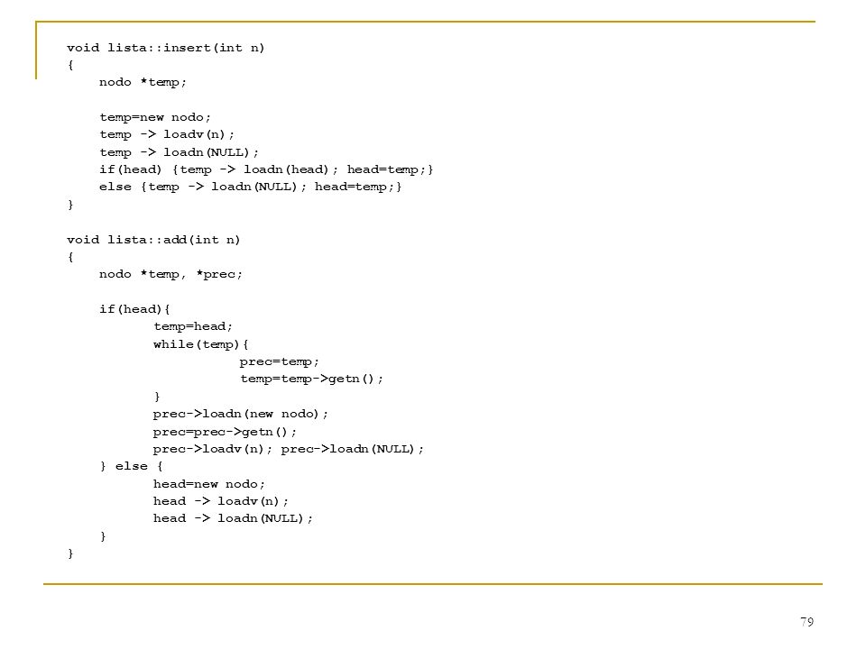 79 void lista::insert(int n) { nodo *temp; temp=new nodo; temp -> loadv(n); temp -> loadn(NULL); if(head) {temp -> loadn(head); head=temp;} else {temp
