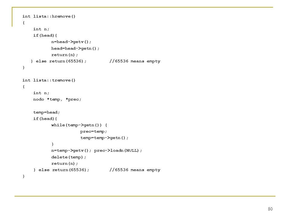 80 int lista::hremove() { int n; if(head){ n=head->getv(); head=head->getn(); return(n); } else return(65536);//65536 means empty } int lista::tremove