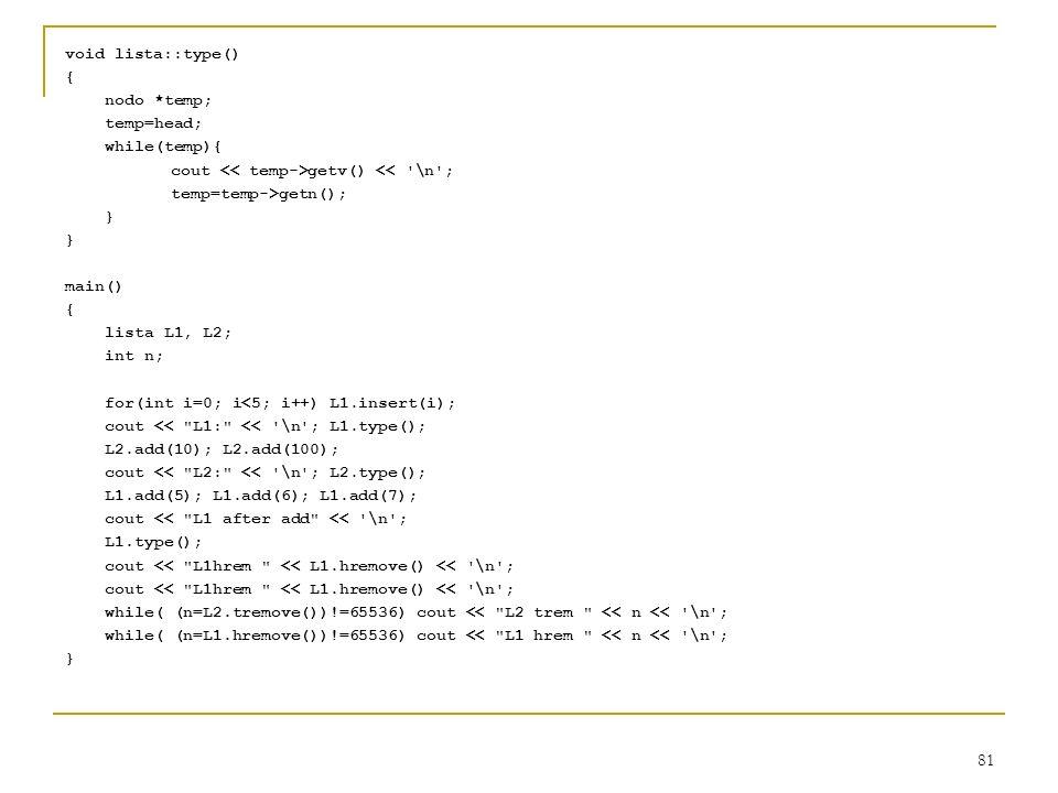 81 void lista::type() { nodo *temp; temp=head; while(temp){ cout getv() << '\n'; temp=temp->getn(); } main() { lista L1, L2; int n; for(int i=0; i<5;