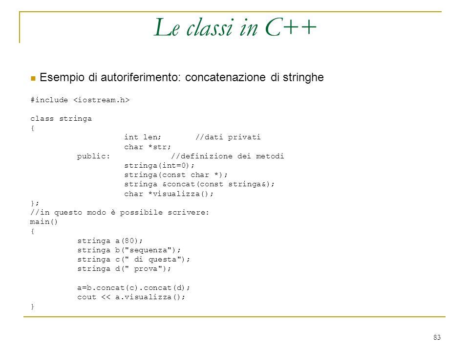 83 Le classi in C++ Esempio di autoriferimento: concatenazione di stringhe #include class stringa { int len; //dati privati char *str; public: //defin