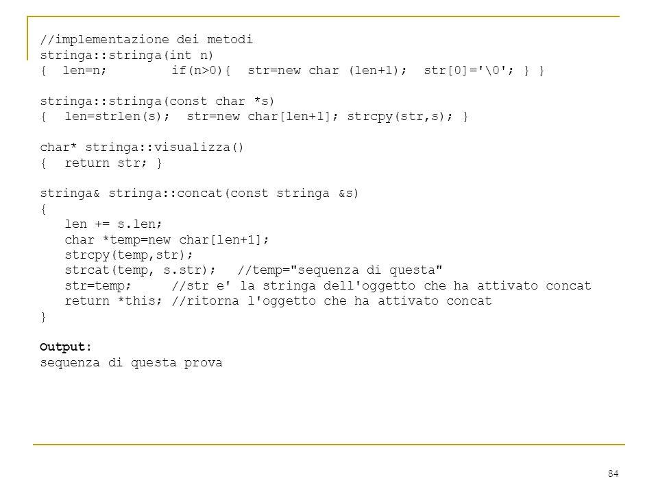 84 //implementazione dei metodi stringa::stringa(int n) { len=n; if(n>0){ str=new char (len+1); str[0]='\0'; } } stringa::stringa(const char *s) { len