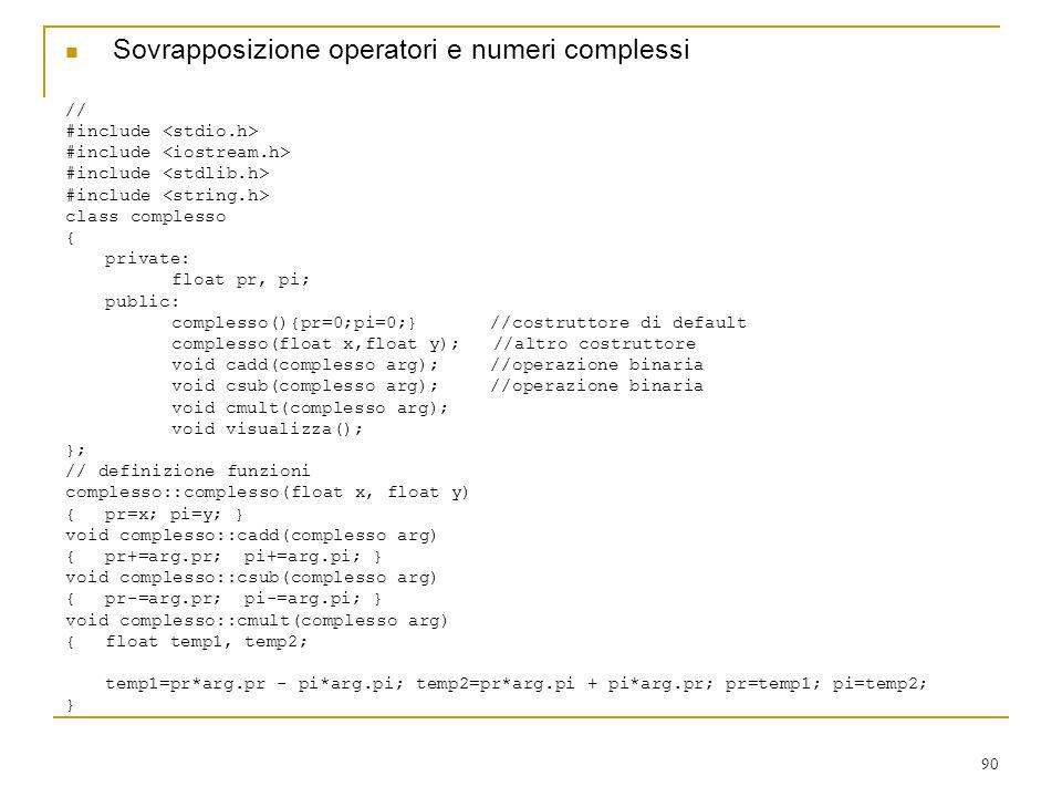 90 Sovrapposizione operatori e numeri complessi // #include class complesso { private: float pr, pi; public: complesso(){pr=0;pi=0;}//costruttore di d