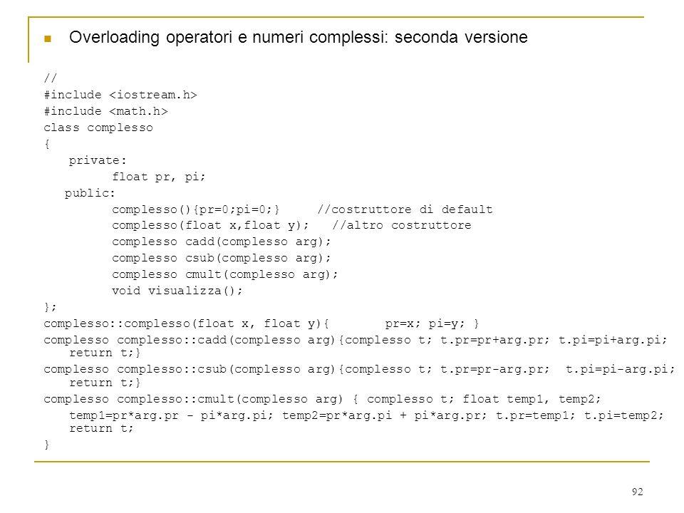 92 Overloading operatori e numeri complessi: seconda versione // #include class complesso { private: float pr, pi; public: complesso(){pr=0;pi=0;}//co