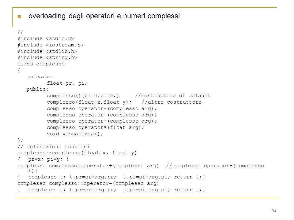 94 overloading degli operatori e numeri complessi // #include class complesso { private: float pr, pi; public: complesso(){pr=0;pi=0;}//costruttore di