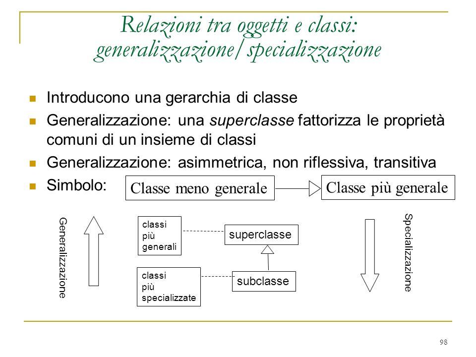 98 Relazioni tra oggetti e classi: generalizzazione/specializzazione Introducono una gerarchia di classe Generalizzazione: una superclasse fattorizza