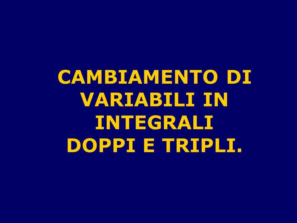 CAMBIAMENTO DI VARIABILI IN INTEGRALI DOPPI E TRIPLI.