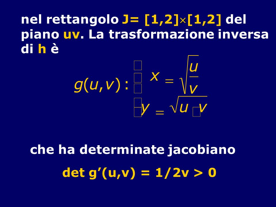 nel rettangolo J= [1,2][1,2] del piano uv. La trasformazione inversa di h è g(u,v): x u v y u v che ha determinate jacobiano det g(u,v) = 1/2v > 0