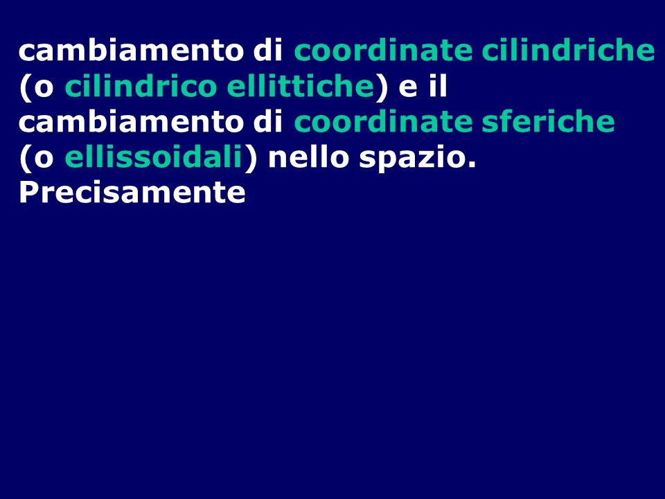 cambiamento di coordinate cilindriche (o cilindrico ellittiche) e il cambiamento di coordinate sferiche (o ellissoidali) nello spazio. Precisamente