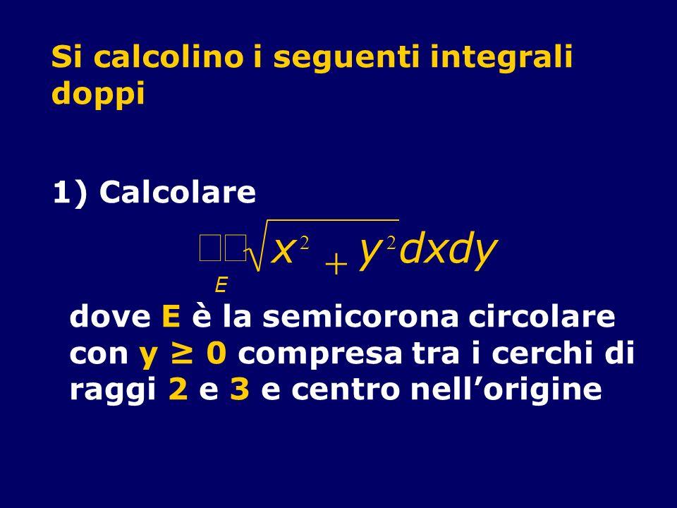 Si calcolino i seguenti integrali doppi 1) Calcolare x 2 y 2 E dxdy dove E è la semicorona circolare con y 0 compresa tra i cerchi di raggi 2 e 3 e ce