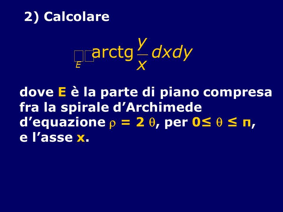 2) Calcolare arctg y x E dxdy dove E è la parte di piano compresa fra la spirale dArchimede dequazione = 2, per 0 π, e lasse x.
