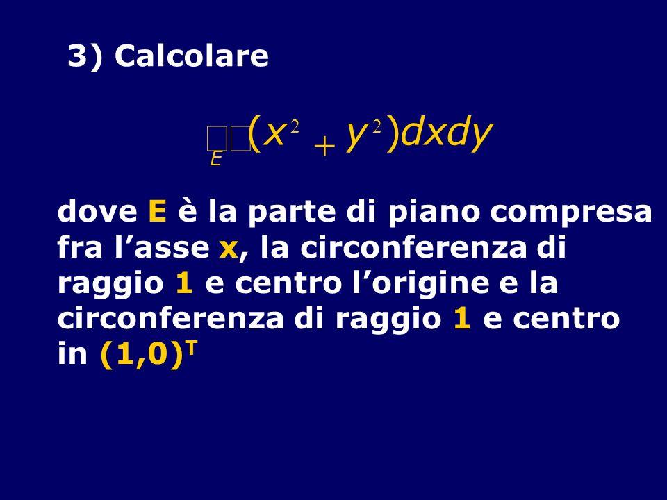 3) Calcolare (x 2 y 2 )dxdy E dove E è la parte di piano compresa fra lasse x, la circonferenza di raggio 1 e centro lorigine e la circonferenza di ra