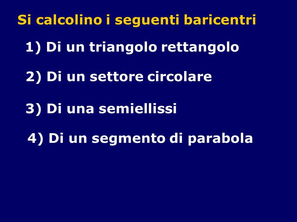 Si calcolino i seguenti baricentri 1) Di un triangolo rettangolo 2) Di un settore circolare 3) Di una semiellissi 4) Di un segmento di parabola