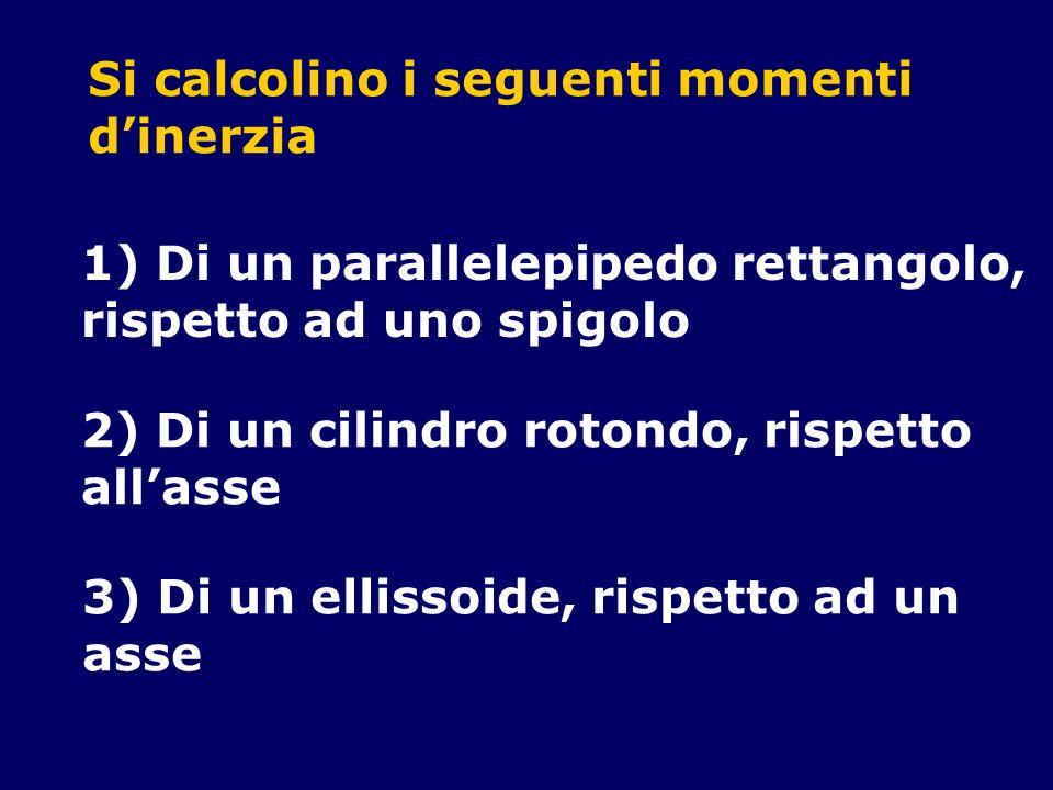 Si calcolino i seguenti momenti dinerzia 1) Di un parallelepipedo rettangolo, rispetto ad uno spigolo 2) Di un cilindro rotondo, rispetto allasse 3) D