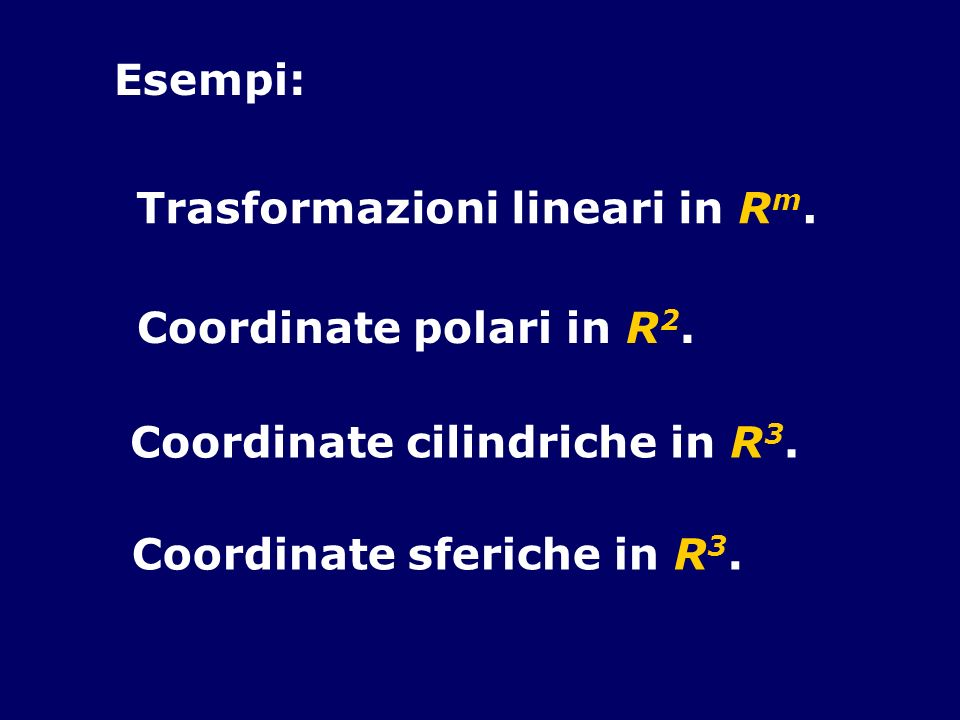 Esempi: Coordinate polari in R 2. Coordinate cilindriche in R 3. Coordinate sferiche in R 3. Trasformazioni lineari in R m.
