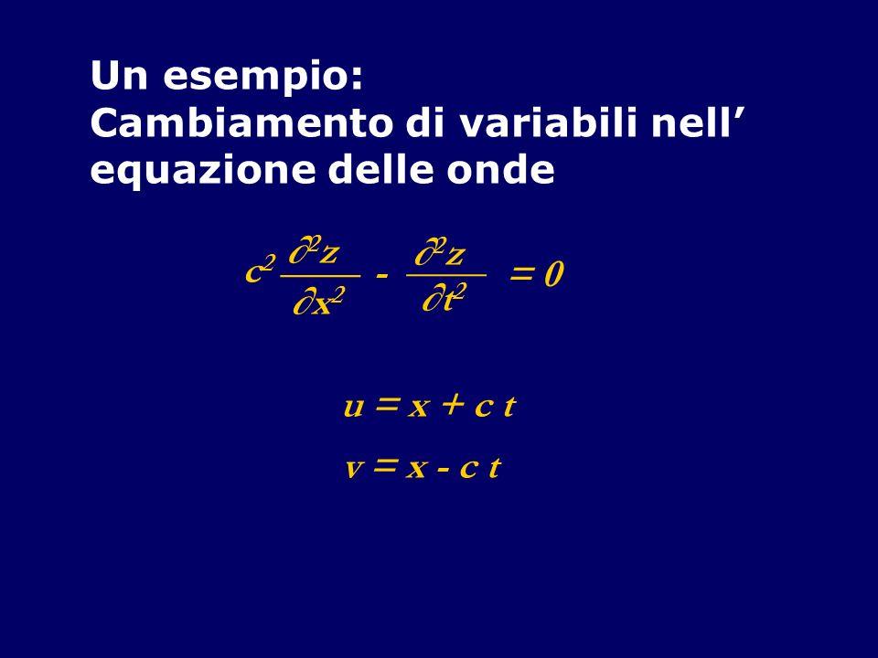 Un esempio: Cambiamento di variabili nell equazione delle onde 2 z ____ x2x2 - 2 z ____ t2t2 c2c2 = 0 u = x + c t v = x - c t