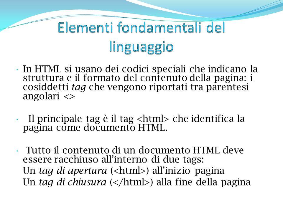 In HTML si usano dei codici speciali che indicano la struttura e il formato del contenuto della pagina: i cosiddetti tag che vengono riportati tra parentesi angolari <> Il principale tag è il tag che identifica la pagina come documento HTML.