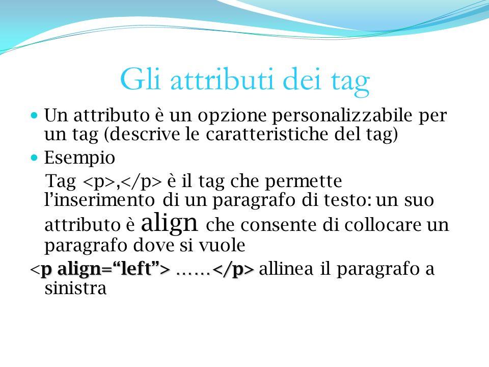 Gli attributi dei tag Un attributo è un opzione personalizzabile per un tag (descrive le caratteristiche del tag) Esempio Tag, è il tag che permette linserimento di un paragrafo di testo: un suo attributo è align che consente di collocare un paragrafo dove si vuole p align=left> …… …… allinea il paragrafo a sinistra
