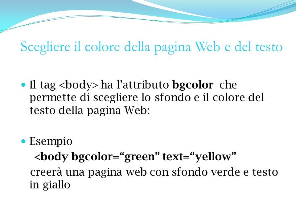 Scegliere il colore della pagina Web e del testo Il tag ha lattributo bgcolor che permette di scegliere lo sfondo e il colore del testo della pagina Web: Esempio <body bgcolor=green text=yellow creerà una pagina web con sfondo verde e testo in giallo