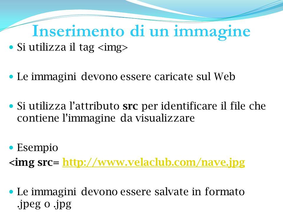 Inserimento di un immagine Si utilizza il tag Le immagini devono essere caricate sul Web Si utilizza lattributo src per identificare il file che contiene limmagine da visualizzare Esempio <img src= http://www.velaclub.com/nave.jpghttp://www.velaclub.com/nave.jpg Le immagini devono essere salvate in formato.jpeg o.jpg