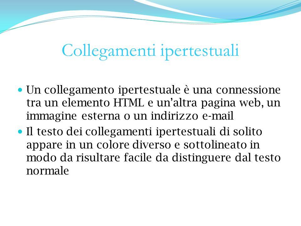 Collegamenti ipertestuali Un collegamento ipertestuale è una connessione tra un elemento HTML e unaltra pagina web, un immagine esterna o un indirizzo e-mail Il testo dei collegamenti ipertestuali di solito appare in un colore diverso e sottolineato in modo da risultare facile da distinguere dal testo normale