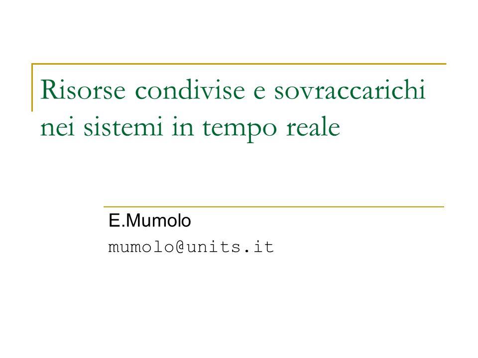 Risorse condivise e sovraccarichi nei sistemi in tempo reale E.Mumolo mumolo@units.it