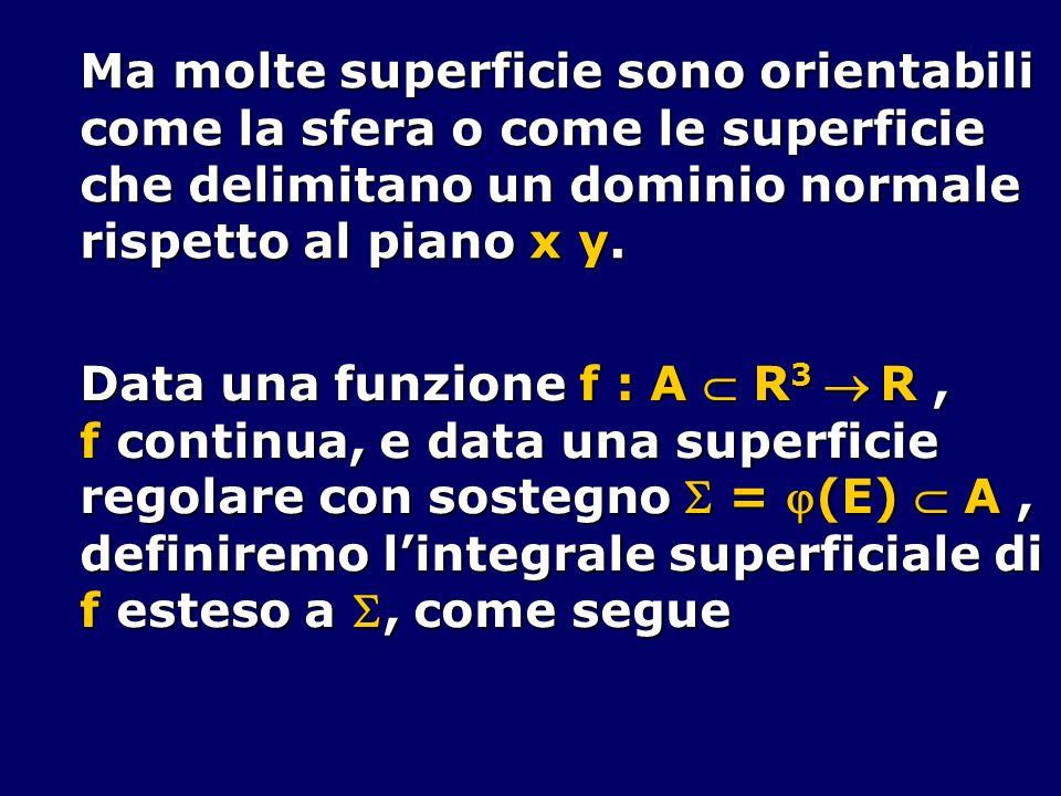 Ma molte superficie sono orientabili come la sfera o come le superficie che delimitano un dominio normale rispetto al piano x y. Data una funzione f :