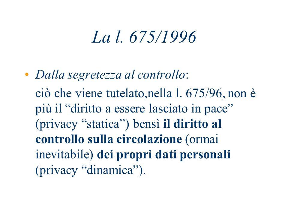 La l. 675/1996 Dalla segretezza al controllo: ciò che viene tutelato,nella l. 675/96, non è più il diritto a essere lasciato in pace (privacy statica)