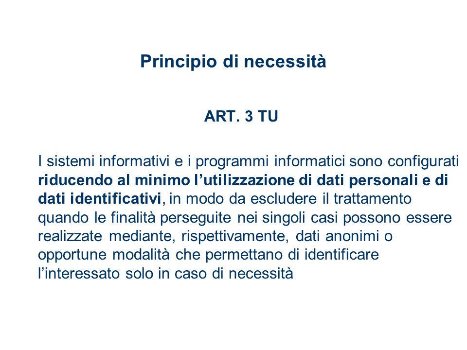 Principio di necessità ART. 3 TU I sistemi informativi e i programmi informatici sono configurati riducendo al minimo lutilizzazione di dati personali