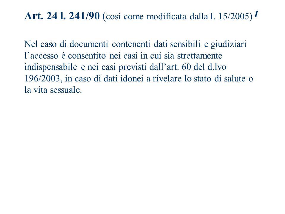 I Art. 24 l. 241/90 ( così come modificata dalla l. 15/2005) Nel caso di documenti contenenti dati sensibili e giudiziari laccesso è consentito nei ca