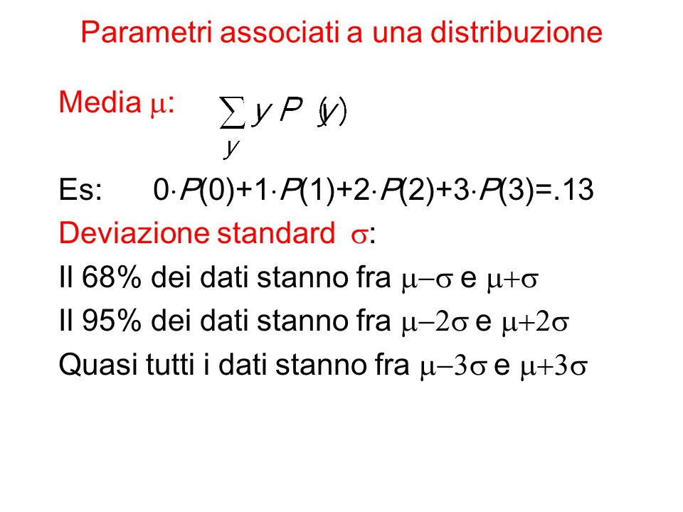 Parametri associati a una distribuzione Media : Es: 0 P(0)+1 P(1)+2 P(2)+3 P(3)=.13 Deviazione standard : Il 68% dei dati stanno fra e Il 95% dei dati stanno fra e Quasi tutti i dati stanno fra e