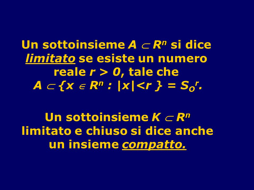 R n Un sottoinsieme A R n si dice limitato se esiste un numero reale r > 0, tale che R n A {x R n : |x|<r } = S O r. R n Un sottoinsieme K R n limitat