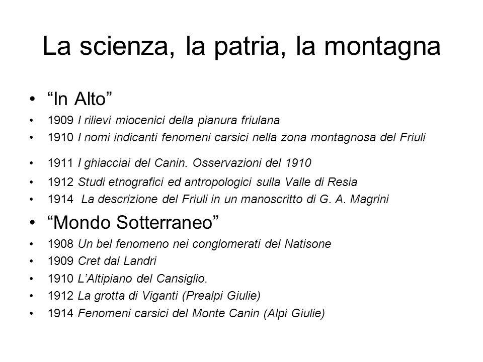 La scienza, la patria, la montagna In Alto 1909 I rilievi miocenici della pianura friulana 1910 I nomi indicanti fenomeni carsici nella zona montagnosa del Friuli 1911 I ghiacciai del Canin.