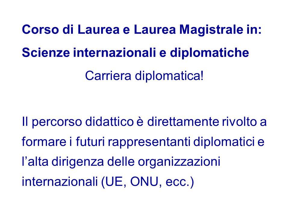 Corso di Laurea e Laurea Magistrale in: Scienze internazionali e diplomatiche Carriera diplomatica! Il percorso didattico è direttamente rivolto a for