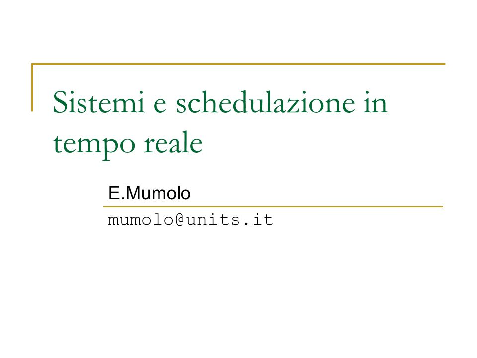 Sistemi e schedulazione in tempo reale E.Mumolo mumolo@units.it