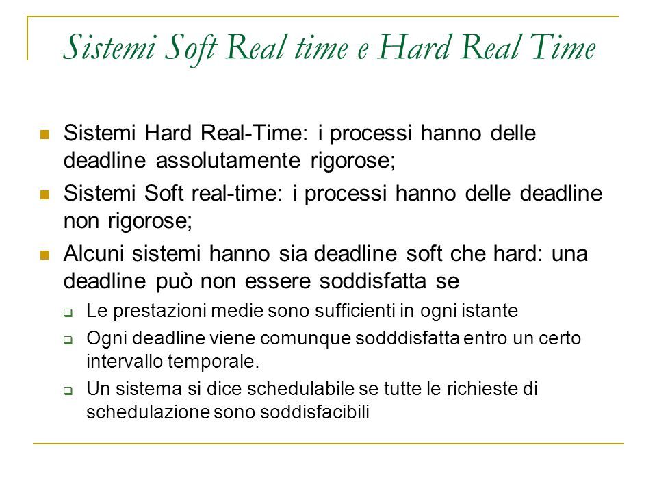 Sistemi Soft Real time e Hard Real Time Sistemi Hard Real-Time: i processi hanno delle deadline assolutamente rigorose; Sistemi Soft real-time: i processi hanno delle deadline non rigorose; Alcuni sistemi hanno sia deadline soft che hard: una deadline può non essere soddisfatta se Le prestazioni medie sono sufficienti in ogni istante Ogni deadline viene comunque sodddisfatta entro un certo intervallo temporale.