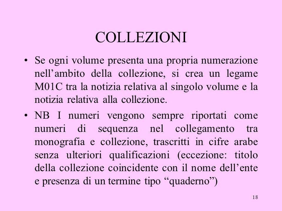 18 COLLEZIONI Se ogni volume presenta una propria numerazione nellambito della collezione, si crea un legame M01C tra la notizia relativa al singolo volume e la notizia relativa alla collezione.