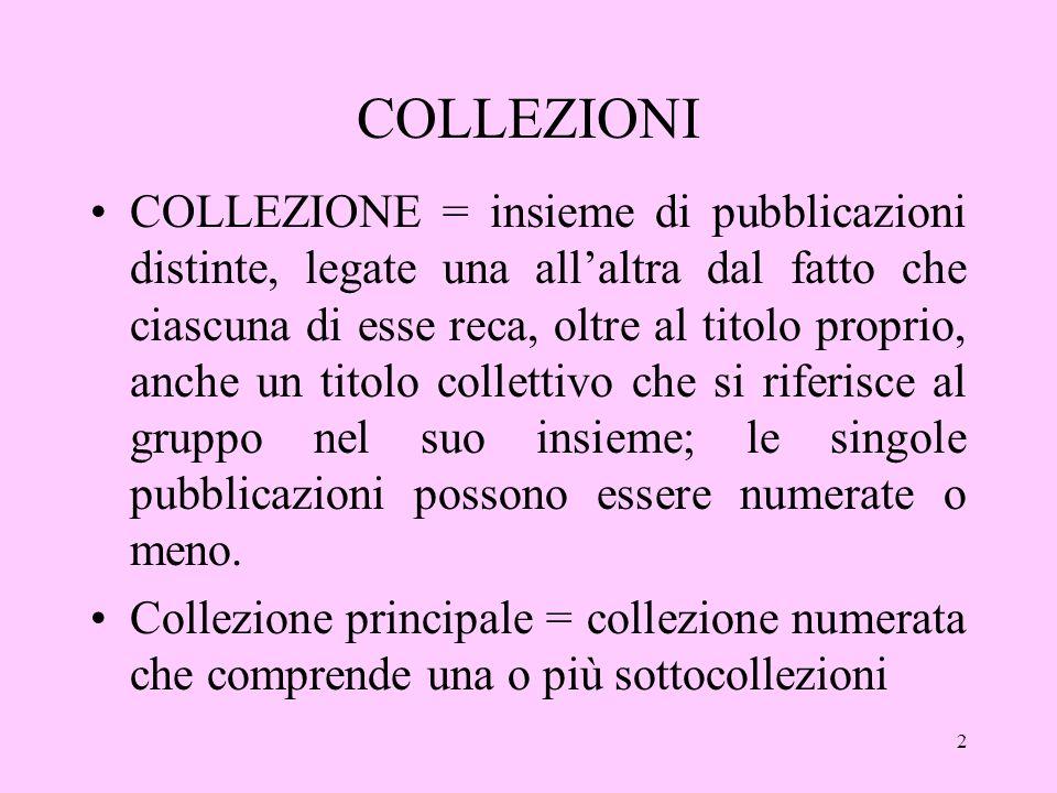 2 COLLEZIONI COLLEZIONE = insieme di pubblicazioni distinte, legate una allaltra dal fatto che ciascuna di esse reca, oltre al titolo proprio, anche un titolo collettivo che si riferisce al gruppo nel suo insieme; le singole pubblicazioni possono essere numerate o meno.