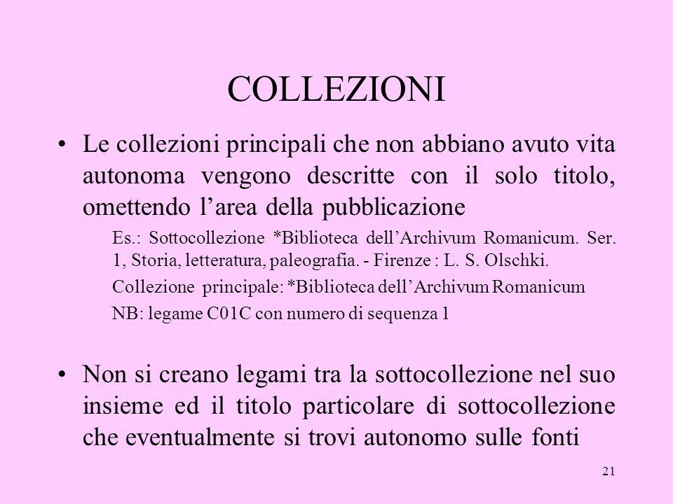 21 COLLEZIONI Le collezioni principali che non abbiano avuto vita autonoma vengono descritte con il solo titolo, omettendo larea della pubblicazione Es.: Sottocollezione *Biblioteca dellArchivum Romanicum.