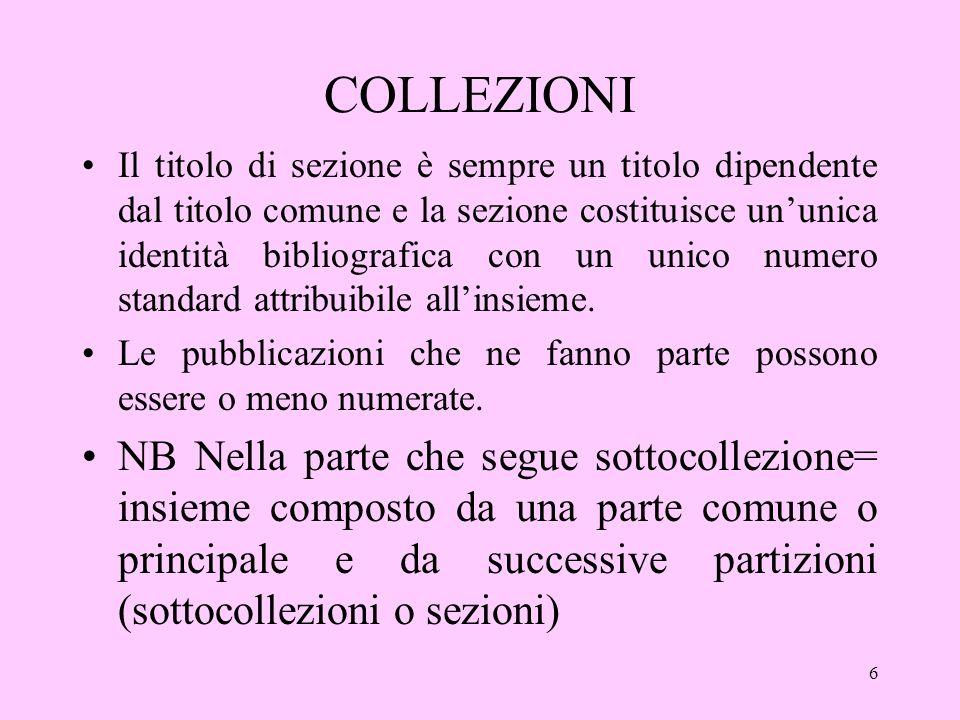 6 COLLEZIONI Il titolo di sezione è sempre un titolo dipendente dal titolo comune e la sezione costituisce ununica identità bibliografica con un unico numero standard attribuibile allinsieme.