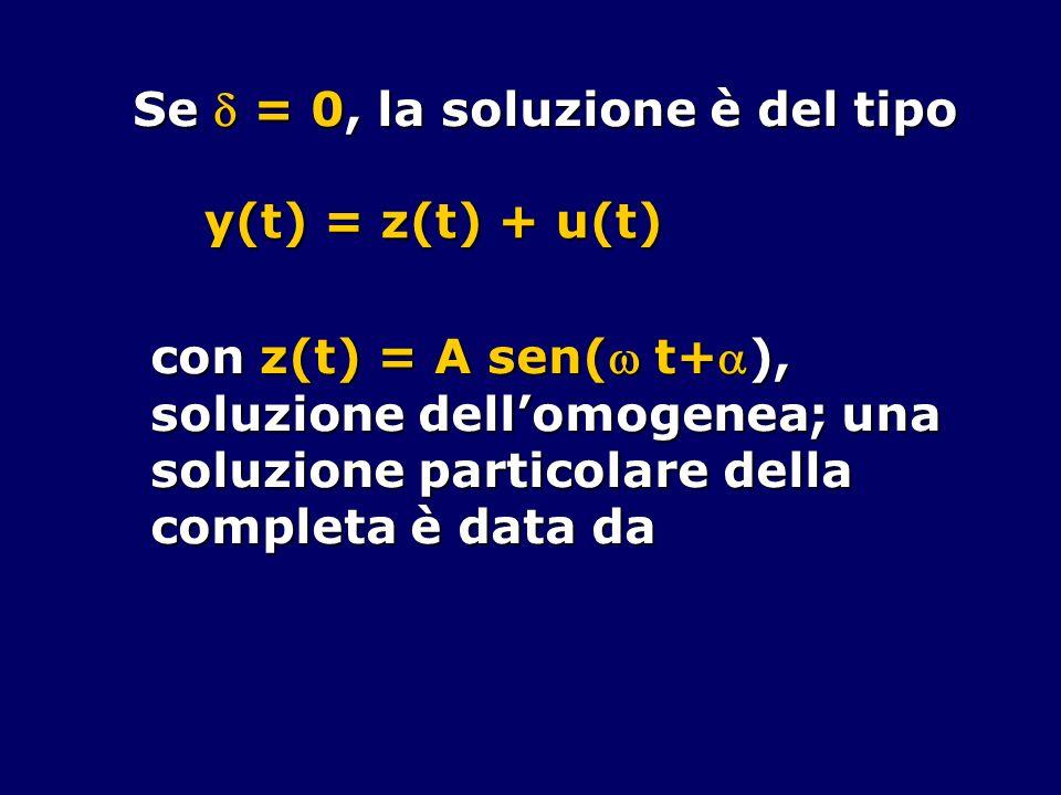 Se = 0, la soluzione è del tipo y(t) = z(t) + u(t) con z(t) = A sen( t+), soluzione dellomogenea; una soluzione particolare della completa è data da